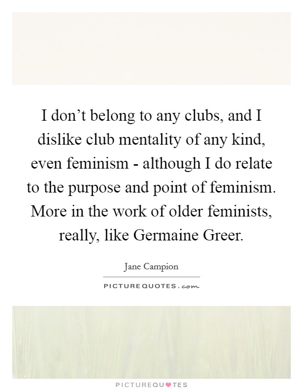 I don't belong to any clubs, and I dislike club mentality of any kind, even feminism - although I do relate to the purpose and point of feminism. More in the work of older feminists, really, like Germaine Greer Picture Quote #1