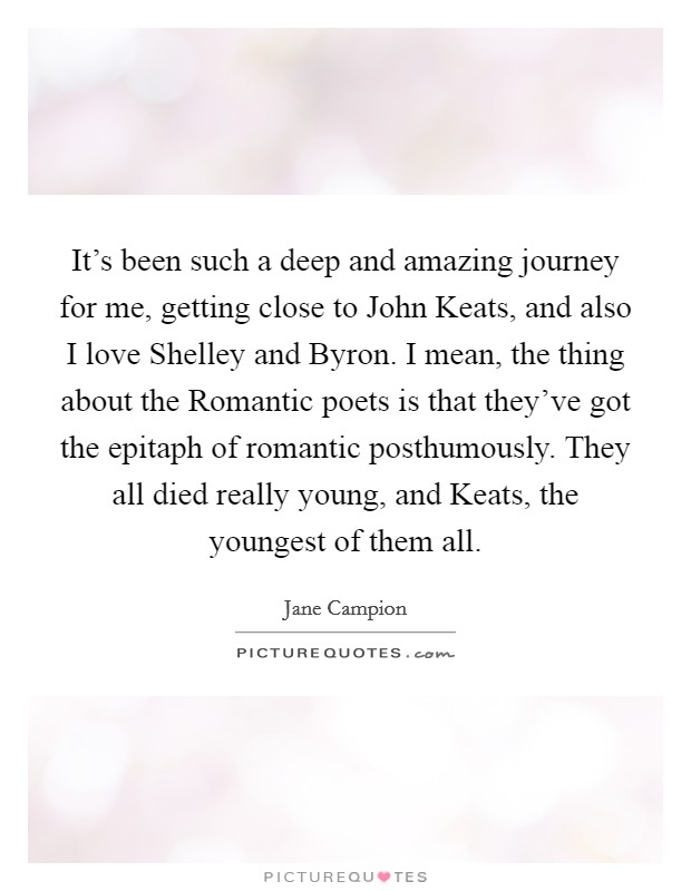 It's been such a deep and amazing journey for me, getting close to John Keats, and also I love Shelley and Byron. I mean, the thing about the Romantic poets is that they've got the epitaph of romantic posthumously. They all died really young, and Keats, the youngest of them all Picture Quote #1