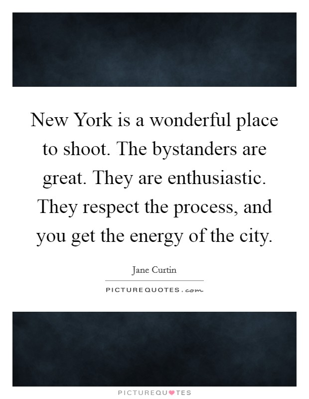 New York is a wonderful place to shoot. The bystanders are great. They are enthusiastic. They respect the process, and you get the energy of the city Picture Quote #1