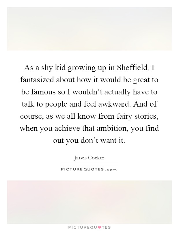 As a shy kid growing up in Sheffield, I fantasized about how it would be great to be famous so I wouldn't actually have to talk to people and feel awkward. And of course, as we all know from fairy stories, when you achieve that ambition, you find out you don't want it Picture Quote #1