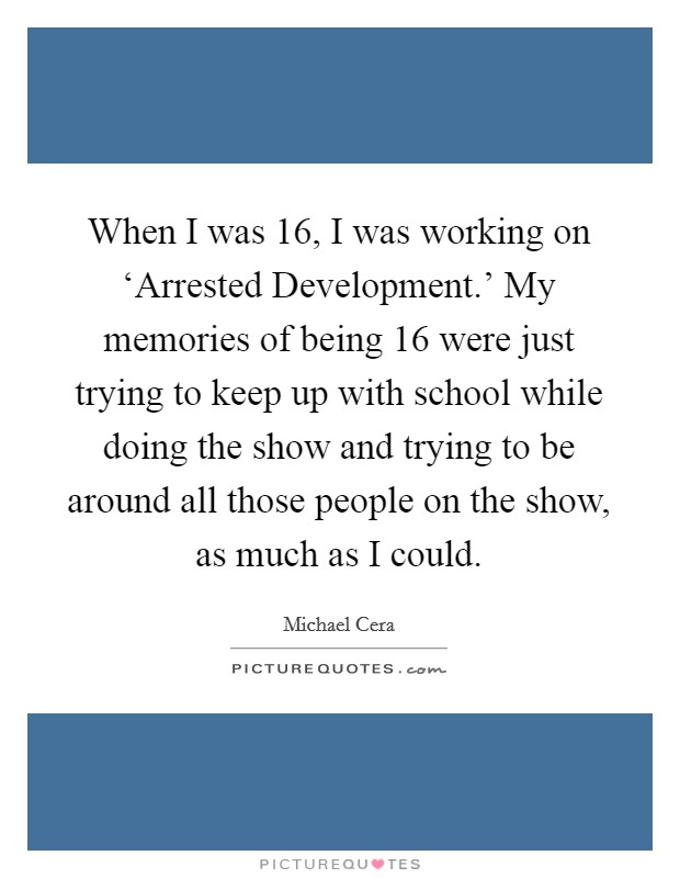 When I was 16, I was working on 'Arrested Development.' My memories of being 16 were just trying to keep up with school while doing the show and trying to be around all those people on the show, as much as I could Picture Quote #1