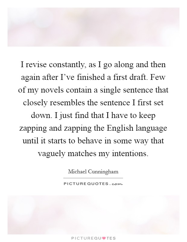 I revise constantly, as I go along and then again after I've finished a first draft. Few of my novels contain a single sentence that closely resembles the sentence I first set down. I just find that I have to keep zapping and zapping the English language until it starts to behave in some way that vaguely matches my intentions Picture Quote #1