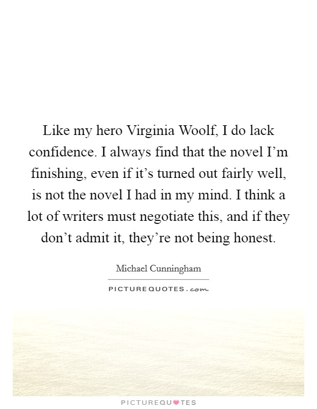 Like my hero Virginia Woolf, I do lack confidence. I always find that the novel I'm finishing, even if it's turned out fairly well, is not the novel I had in my mind. I think a lot of writers must negotiate this, and if they don't admit it, they're not being honest Picture Quote #1
