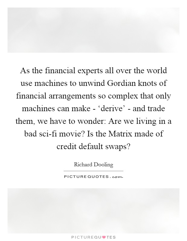 As the financial experts all over the world use machines to unwind Gordian knots of financial arrangements so complex that only machines can make - 'derive' - and trade them, we have to wonder: Are we living in a bad sci-fi movie? Is the Matrix made of credit default swaps? Picture Quote #1