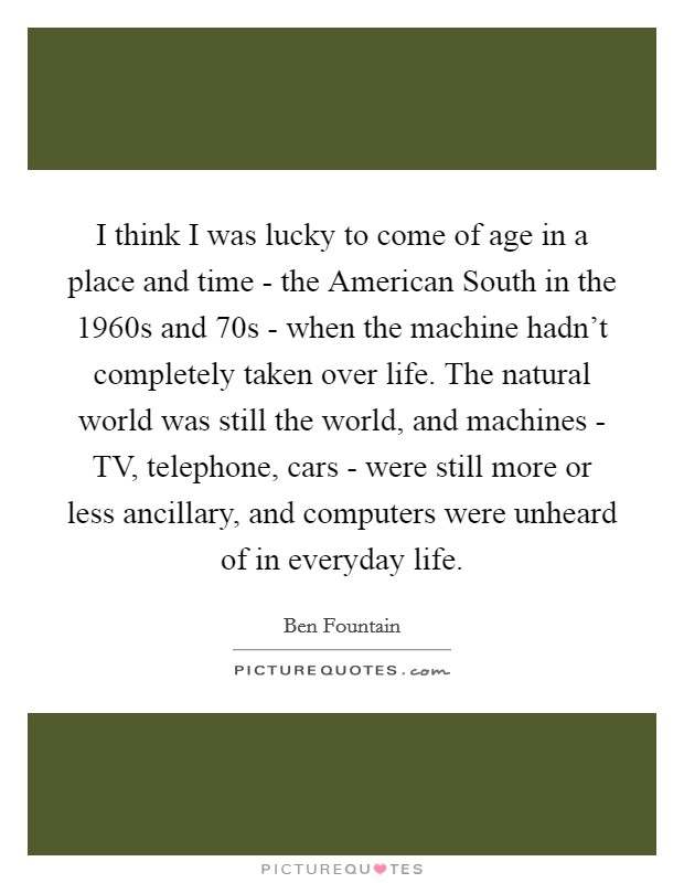 I think I was lucky to come of age in a place and time - the American South in the 1960s and  70s - when the machine hadn't completely taken over life. The natural world was still the world, and machines - TV, telephone, cars - were still more or less ancillary, and computers were unheard of in everyday life Picture Quote #1