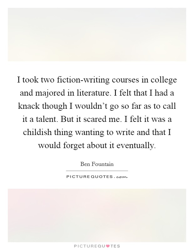 I took two fiction-writing courses in college and majored in literature. I felt that I had a knack though I wouldn't go so far as to call it a talent. But it scared me. I felt it was a childish thing wanting to write and that I would forget about it eventually Picture Quote #1