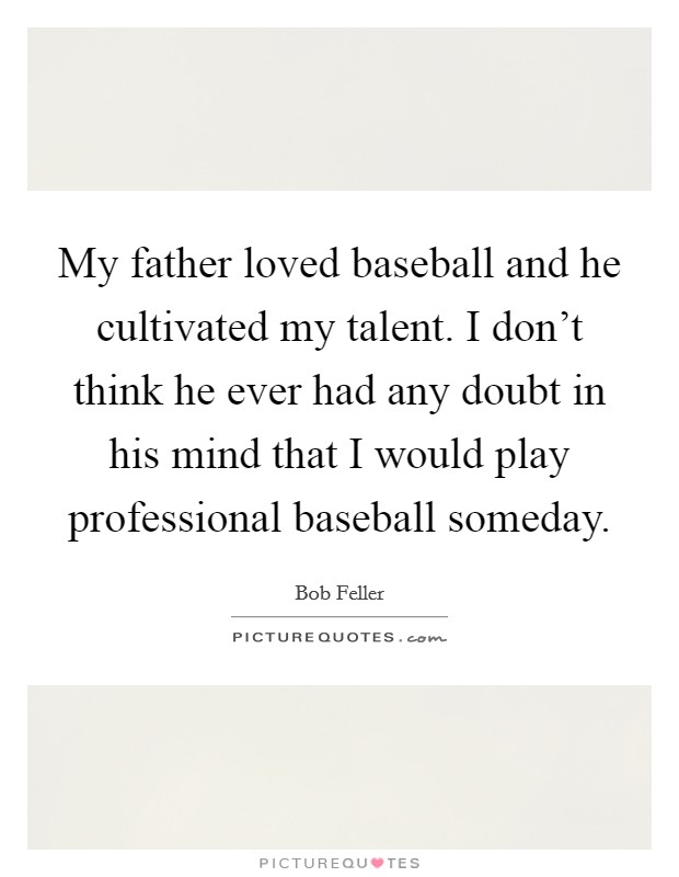 My father loved baseball and he cultivated my talent. I don't think he ever had any doubt in his mind that I would play professional baseball someday Picture Quote #1