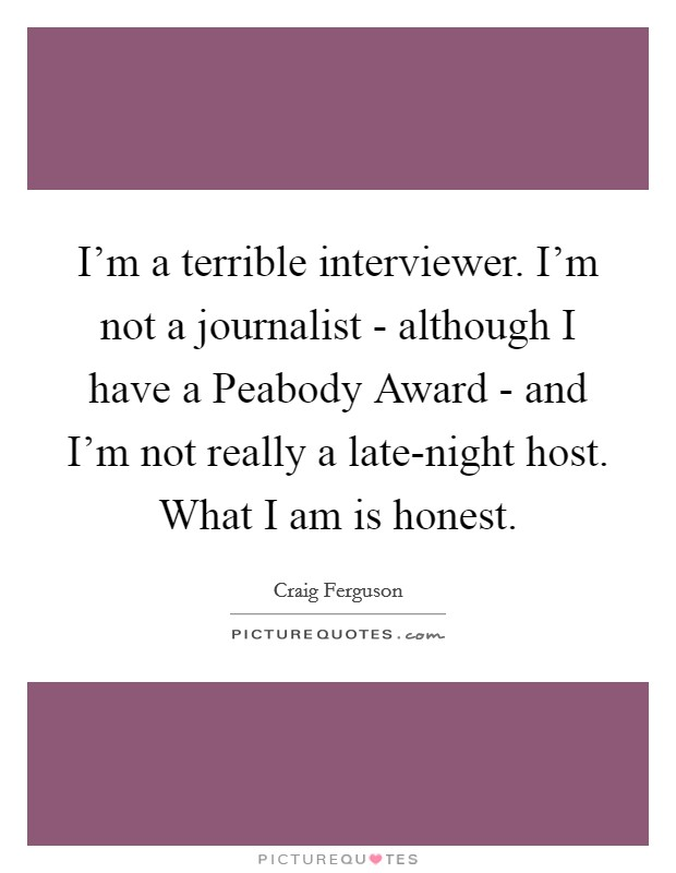 I'm a terrible interviewer. I'm not a journalist - although I have a Peabody Award - and I'm not really a late-night host. What I am is honest Picture Quote #1