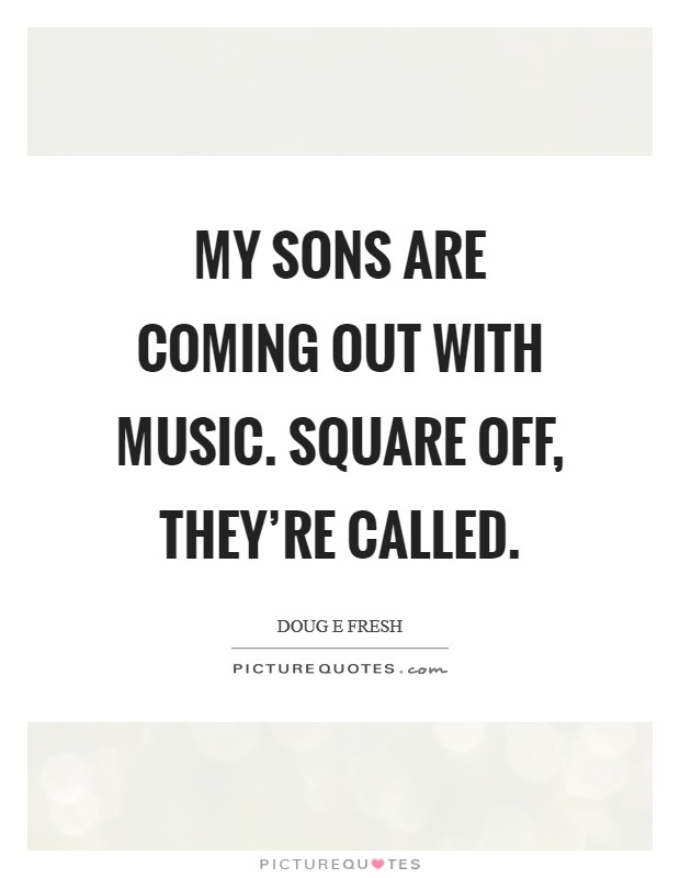 My sons are coming out with music. Square Off, they're called Picture Quote #1