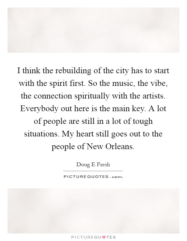 I think the rebuilding of the city has to start with the spirit first. So the music, the vibe, the connection spiritually with the artists. Everybody out here is the main key. A lot of people are still in a lot of tough situations. My heart still goes out to the people of New Orleans Picture Quote #1