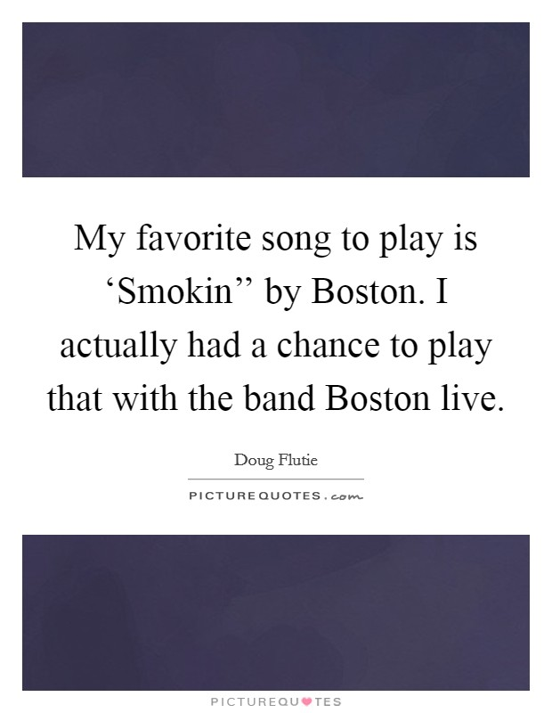 My favorite song to play is 'Smokin'' by Boston. I actually had a chance to play that with the band Boston live Picture Quote #1