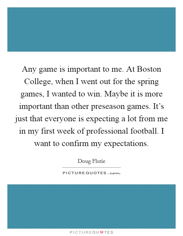 Any game is important to me. At Boston College, when I went out for the spring games, I wanted to win. Maybe it is more important than other preseason games. It's just that everyone is expecting a lot from me in my first week of professional football. I want to confirm my expectations Picture Quote #1