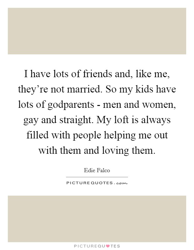 I have lots of friends and, like me, they're not married. So my kids have lots of godparents - men and women, gay and straight. My loft is always filled with people helping me out with them and loving them Picture Quote #1