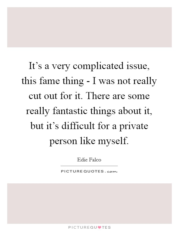 It's a very complicated issue, this fame thing - I was not really cut out for it. There are some really fantastic things about it, but it's difficult for a private person like myself Picture Quote #1