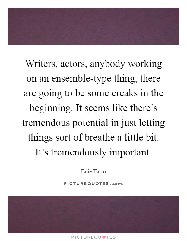 Writers, actors, anybody working on an ensemble-type thing, there are going to be some creaks in the beginning. It seems like there's tremendous potential in just letting things sort of breathe a little bit. It's tremendously important Picture Quote #1