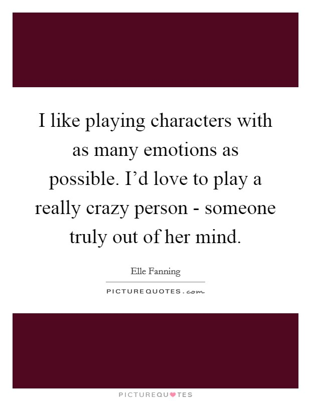 I like playing characters with as many emotions as possible. I'd love to play a really crazy person - someone truly out of her mind Picture Quote #1