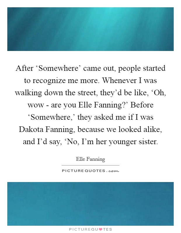 After 'Somewhere' came out, people started to recognize me more. Whenever I was walking down the street, they'd be like, 'Oh, wow - are you Elle Fanning?' Before 'Somewhere,' they asked me if I was Dakota Fanning, because we looked alike, and I'd say, 'No, I'm her younger sister Picture Quote #1