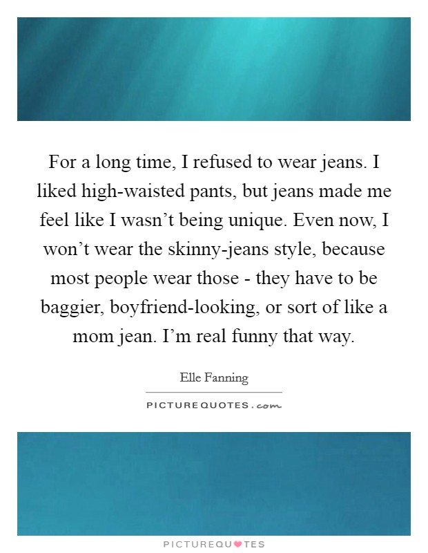 For a long time, I refused to wear jeans. I liked high-waisted pants, but jeans made me feel like I wasn't being unique. Even now, I won't wear the skinny-jeans style, because most people wear those - they have to be baggier, boyfriend-looking, or sort of like a mom jean. I'm real funny that way Picture Quote #1