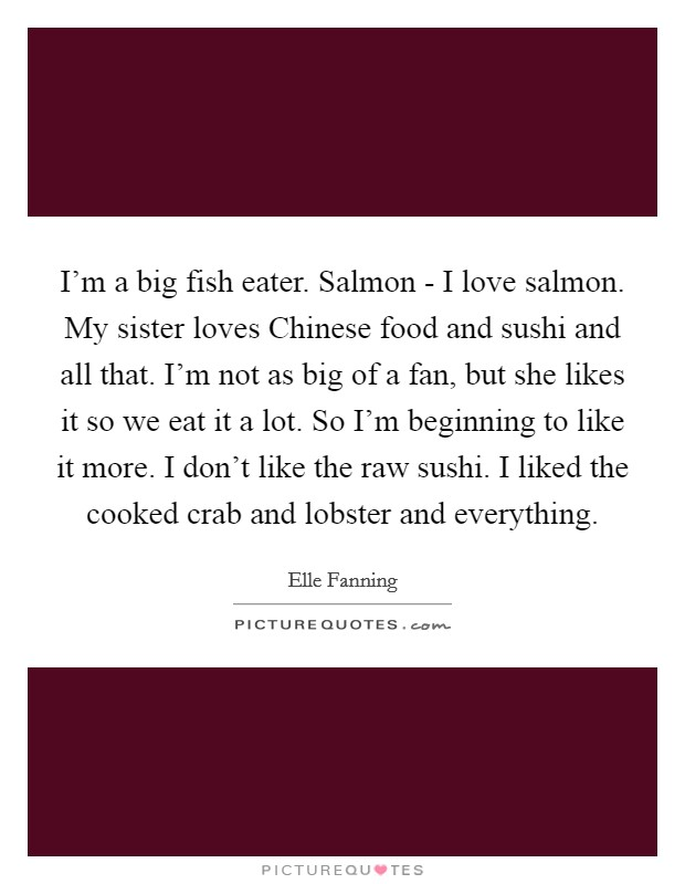 I'm a big fish eater. Salmon - I love salmon. My sister loves Chinese food and sushi and all that. I'm not as big of a fan, but she likes it so we eat it a lot. So I'm beginning to like it more. I don't like the raw sushi. I liked the cooked crab and lobster and everything Picture Quote #1