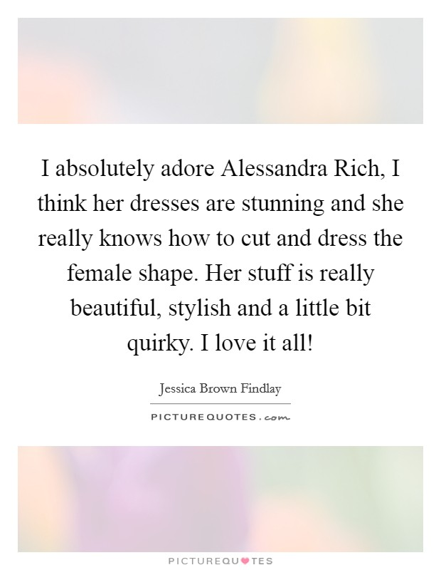 I absolutely adore Alessandra Rich, I think her dresses are stunning and she really knows how to cut and dress the female shape. Her stuff is really beautiful, stylish and a little bit quirky. I love it all! Picture Quote #1