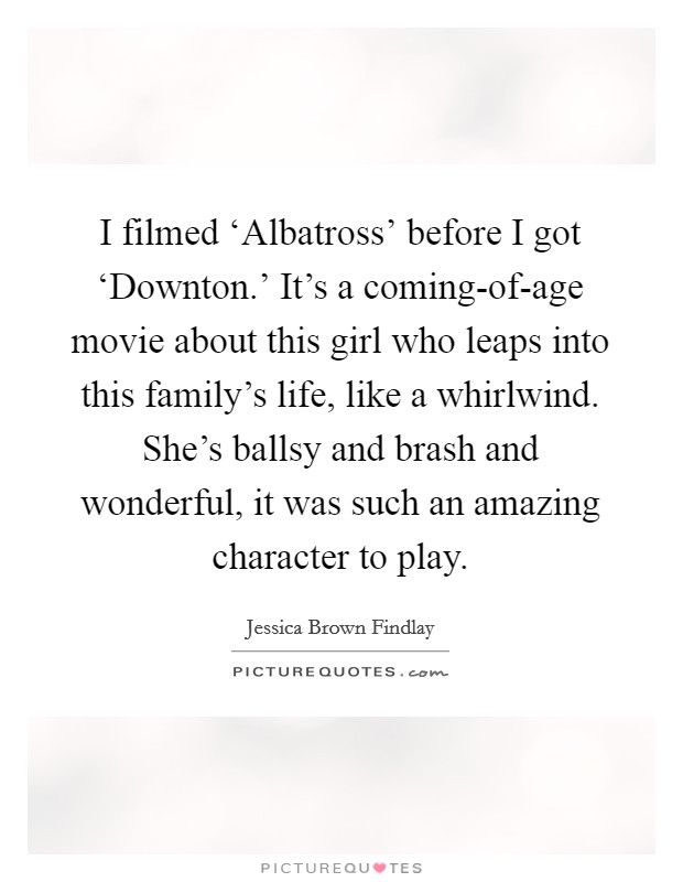 I filmed 'Albatross' before I got 'Downton.' It's a coming-of-age movie about this girl who leaps into this family's life, like a whirlwind. She's ballsy and brash and wonderful, it was such an amazing character to play Picture Quote #1