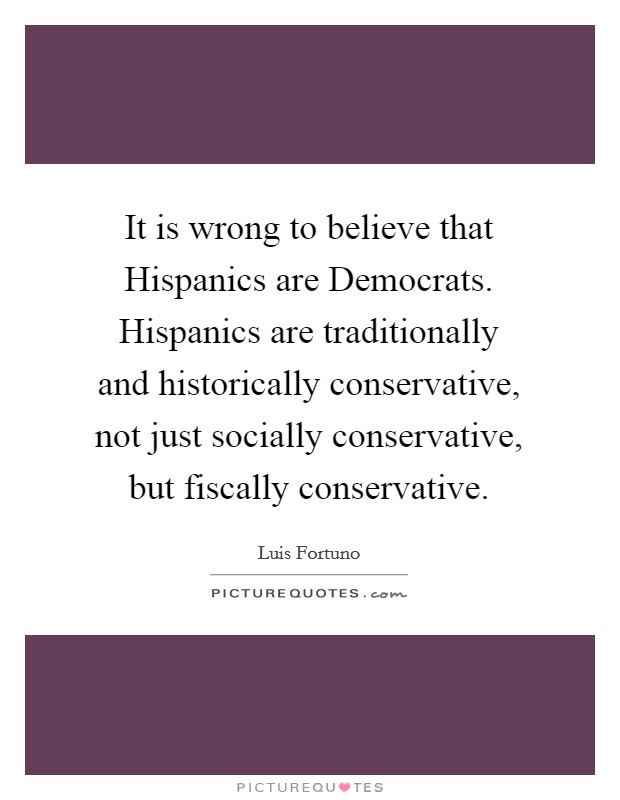 It is wrong to believe that Hispanics are Democrats. Hispanics are traditionally and historically conservative, not just socially conservative, but fiscally conservative Picture Quote #1