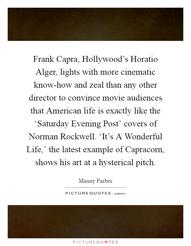 Frank Capra, Hollywood's Horatio Alger, lights with more cinematic know-how and zeal than any other director to convince movie audiences that American life is exactly like the 'Saturday Evening Post' covers of Norman Rockwell. 'It's A Wonderful Life,' the latest example of Capracorn, shows his art at a hysterical pitch Picture Quote #1
