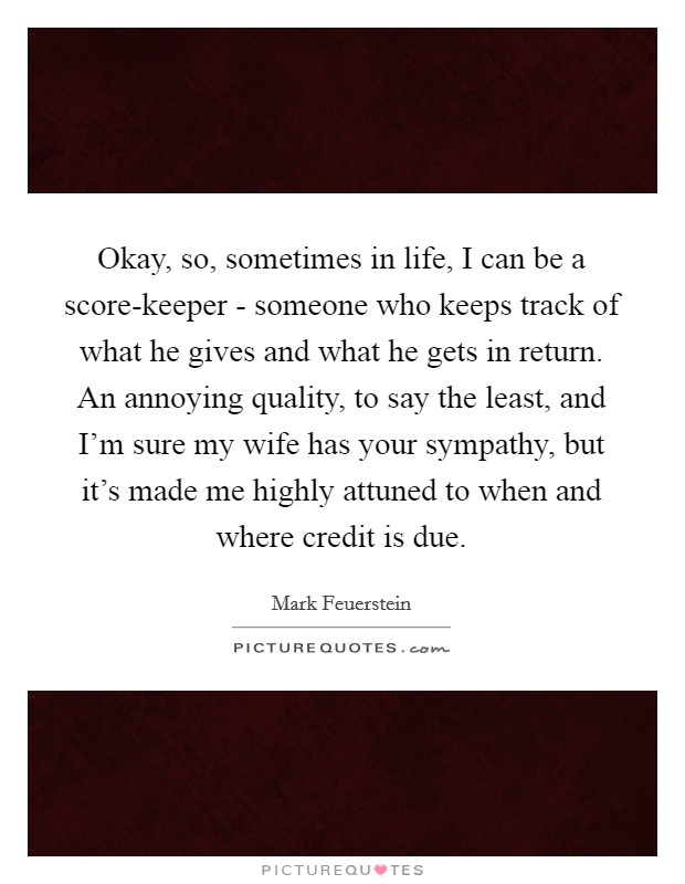 Okay, so, sometimes in life, I can be a score-keeper - someone who keeps track of what he gives and what he gets in return. An annoying quality, to say the least, and I'm sure my wife has your sympathy, but it's made me highly attuned to when and where credit is due Picture Quote #1