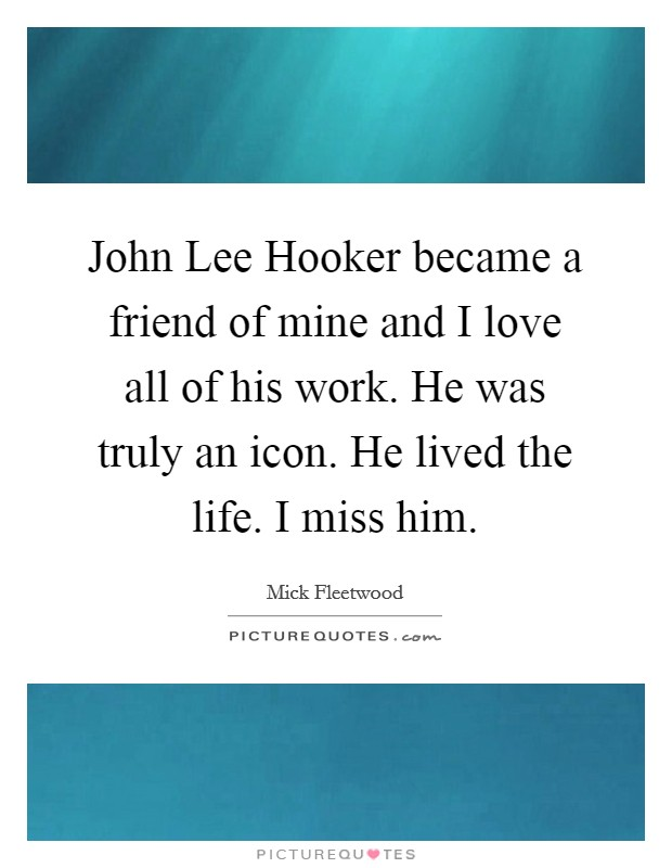 John Lee Hooker became a friend of mine and I love all of his work. He was truly an icon. He lived the life. I miss him Picture Quote #1