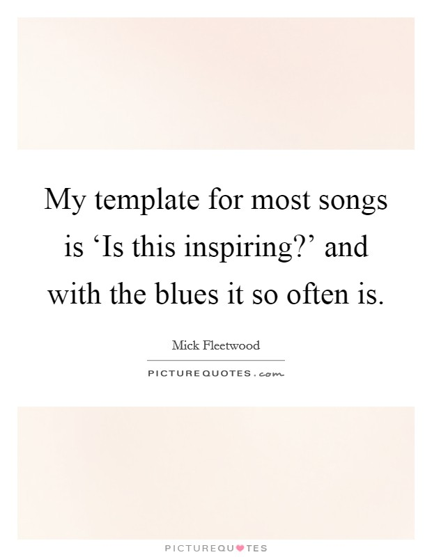 My template for most songs is 'Is this inspiring?' and with the blues it so often is Picture Quote #1