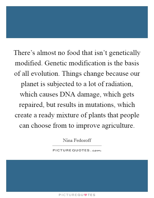 There's almost no food that isn't genetically modified. Genetic modification is the basis of all evolution. Things change because our planet is subjected to a lot of radiation, which causes DNA damage, which gets repaired, but results in mutations, which create a ready mixture of plants that people can choose from to improve agriculture Picture Quote #1