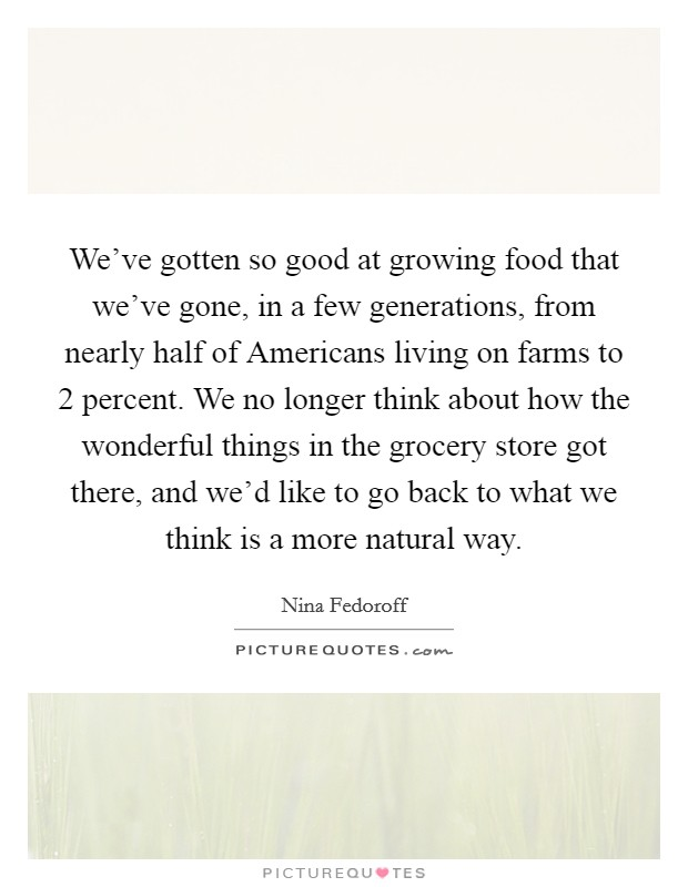 We've gotten so good at growing food that we've gone, in a few generations, from nearly half of Americans living on farms to 2 percent. We no longer think about how the wonderful things in the grocery store got there, and we'd like to go back to what we think is a more natural way Picture Quote #1
