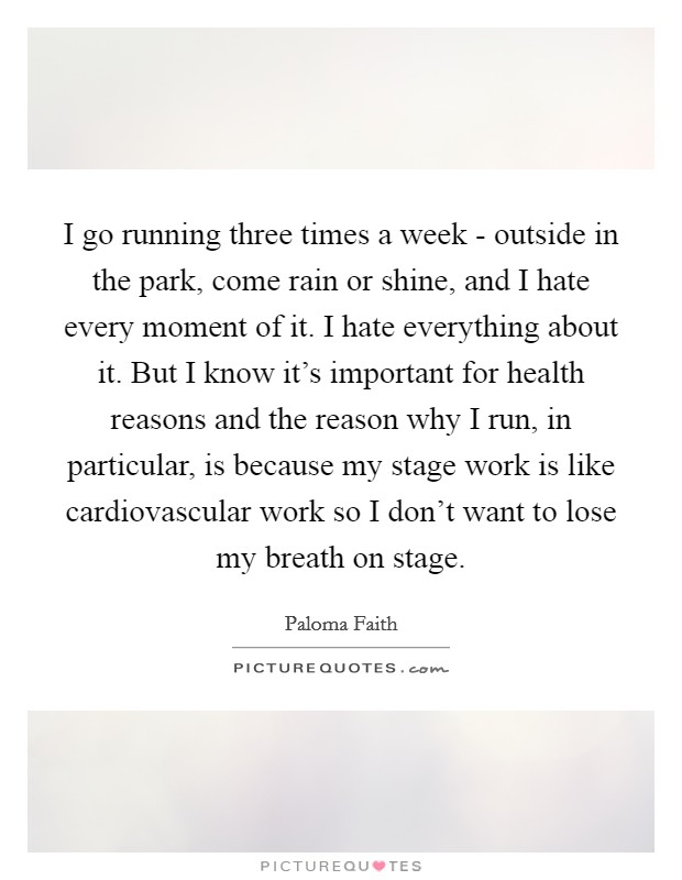 I go running three times a week - outside in the park, come rain or shine, and I hate every moment of it. I hate everything about it. But I know it's important for health reasons and the reason why I run, in particular, is because my stage work is like cardiovascular work so I don't want to lose my breath on stage Picture Quote #1