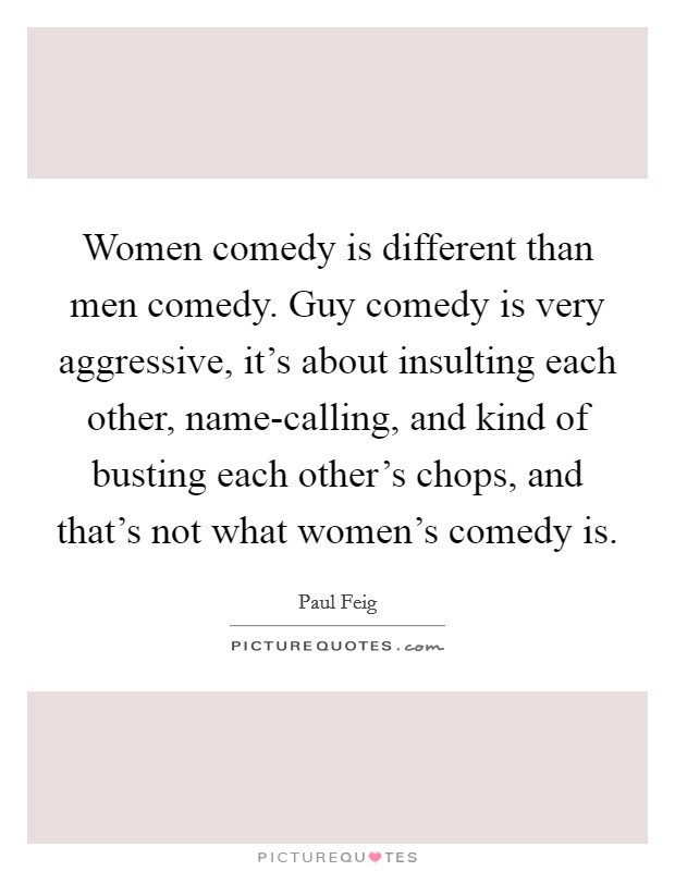 Women comedy is different than men comedy. Guy comedy is very aggressive, it's about insulting each other, name-calling, and kind of busting each other's chops, and that's not what women's comedy is Picture Quote #1