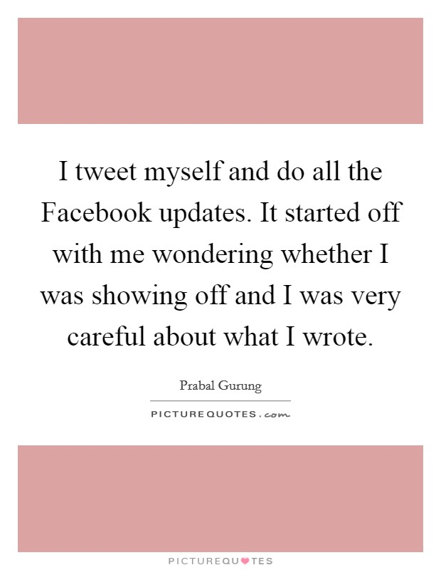 I tweet myself and do all the Facebook updates. It started off with me wondering whether I was showing off and I was very careful about what I wrote Picture Quote #1