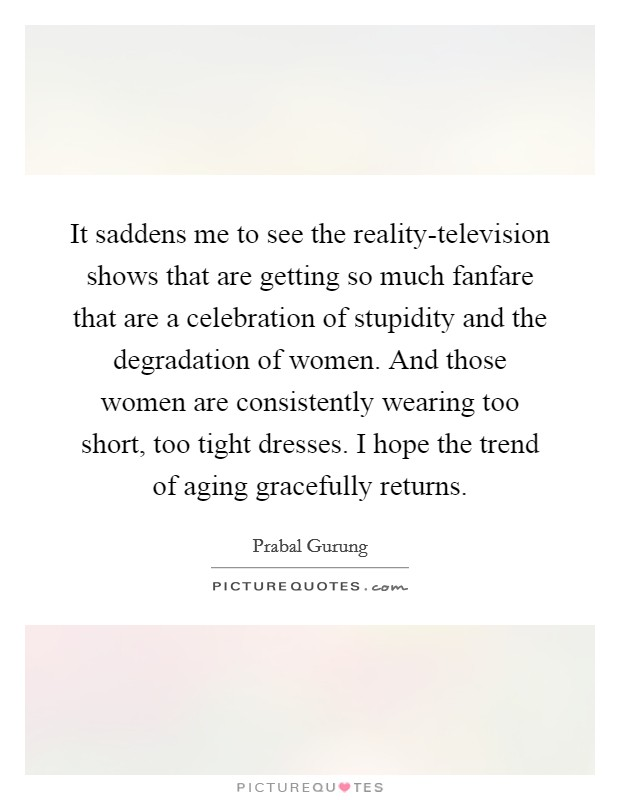 It saddens me to see the reality-television shows that are getting so much fanfare that are a celebration of stupidity and the degradation of women. And those women are consistently wearing too short, too tight dresses. I hope the trend of aging gracefully returns Picture Quote #1