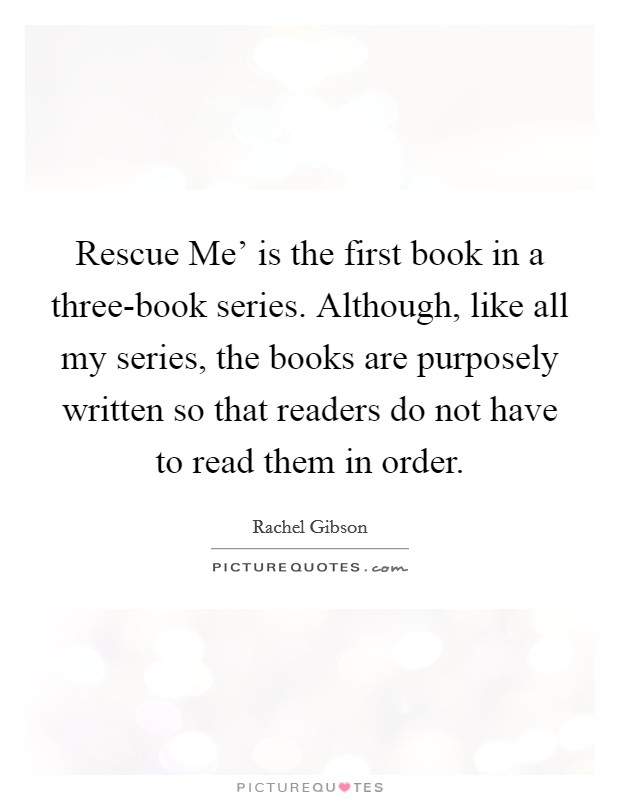 Rescue Me' is the first book in a three-book series. Although, like all my series, the books are purposely written so that readers do not have to read them in order Picture Quote #1