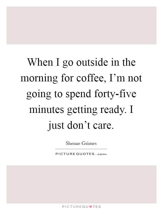 When I go outside in the morning for coffee, I'm not going to spend forty-five minutes getting ready. I just don't care Picture Quote #1