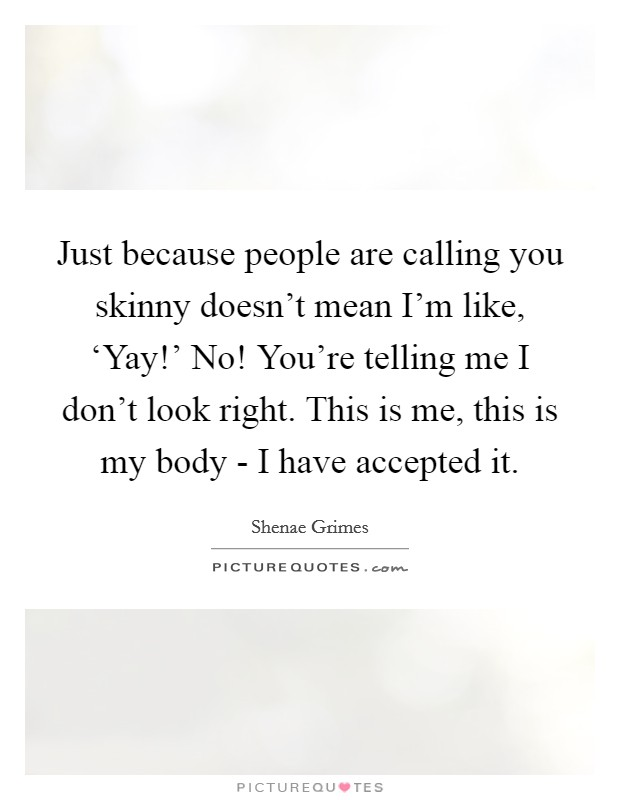 Just because people are calling you skinny doesn't mean I'm like, 'Yay!' No! You're telling me I don't look right. This is me, this is my body - I have accepted it Picture Quote #1