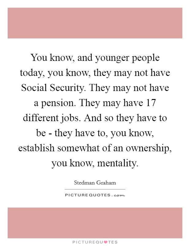 You know, and younger people today, you know, they may not have Social Security. They may not have a pension. They may have 17 different jobs. And so they have to be - they have to, you know, establish somewhat of an ownership, you know, mentality Picture Quote #1
