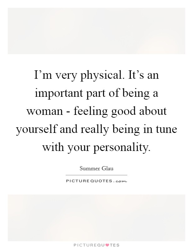 I'm very physical. It's an important part of being a woman - feeling good about yourself and really being in tune with your personality Picture Quote #1