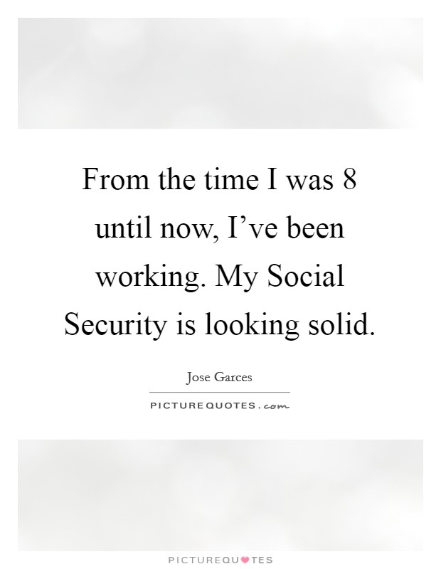 From the time I was 8 until now, I've been working. My Social Security is looking solid Picture Quote #1