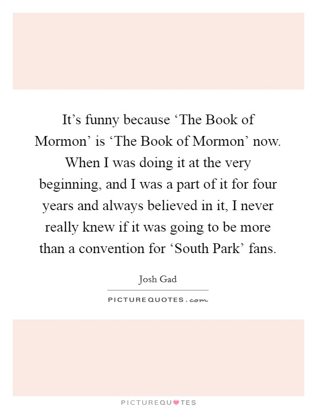It's funny because 'The Book of Mormon' is 'The Book of Mormon' now. When I was doing it at the very beginning, and I was a part of it for four years and always believed in it, I never really knew if it was going to be more than a convention for 'South Park' fans Picture Quote #1