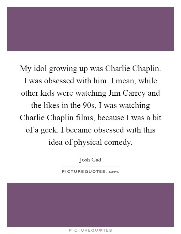 My idol growing up was Charlie Chaplin. I was obsessed with him. I mean, while other kids were watching Jim Carrey and the likes in the  90s, I was watching Charlie Chaplin films, because I was a bit of a geek. I became obsessed with this idea of physical comedy Picture Quote #1