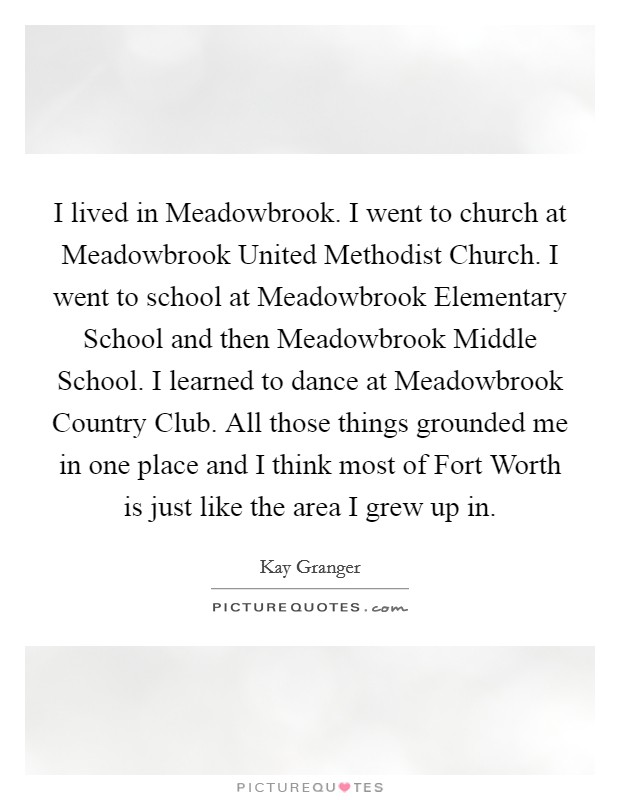 I lived in Meadowbrook. I went to church at Meadowbrook United Methodist Church. I went to school at Meadowbrook Elementary School and then Meadowbrook Middle School. I learned to dance at Meadowbrook Country Club. All those things grounded me in one place and I think most of Fort Worth is just like the area I grew up in Picture Quote #1