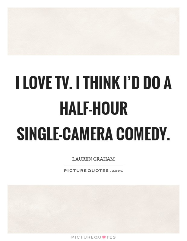I love TV. I think I'd do a half-hour single-camera comedy Picture Quote #1