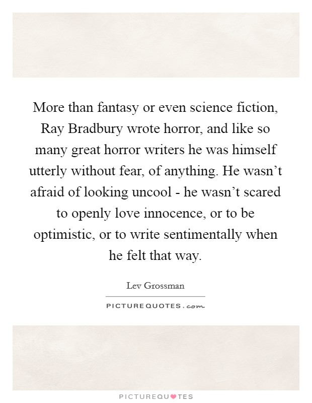 More than fantasy or even science fiction, Ray Bradbury wrote horror, and like so many great horror writers he was himself utterly without fear, of anything. He wasn't afraid of looking uncool - he wasn't scared to openly love innocence, or to be optimistic, or to write sentimentally when he felt that way Picture Quote #1