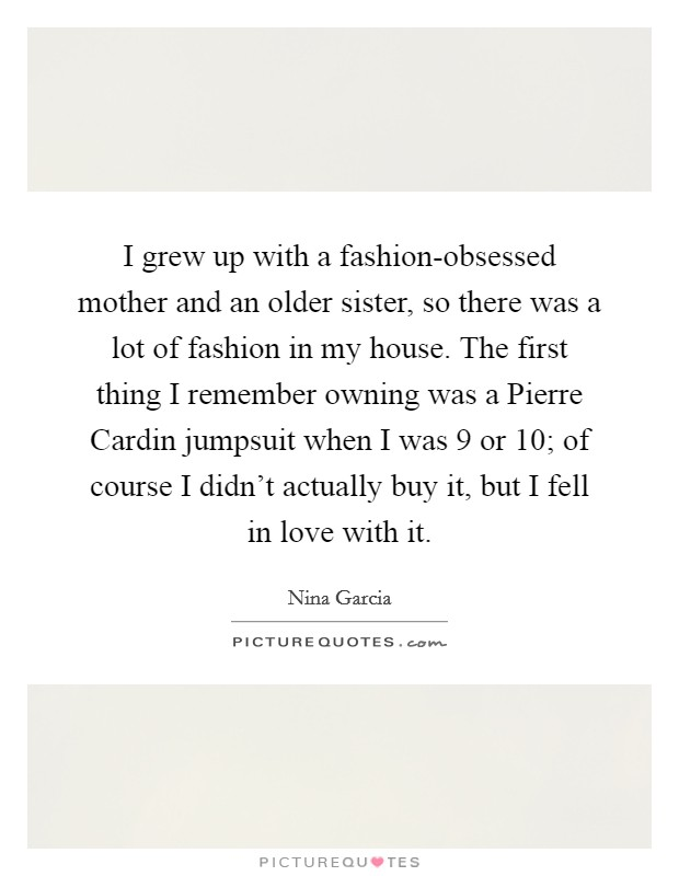 I grew up with a fashion-obsessed mother and an older sister, so there was a lot of fashion in my house. The first thing I remember owning was a Pierre Cardin jumpsuit when I was 9 or 10; of course I didn't actually buy it, but I fell in love with it Picture Quote #1