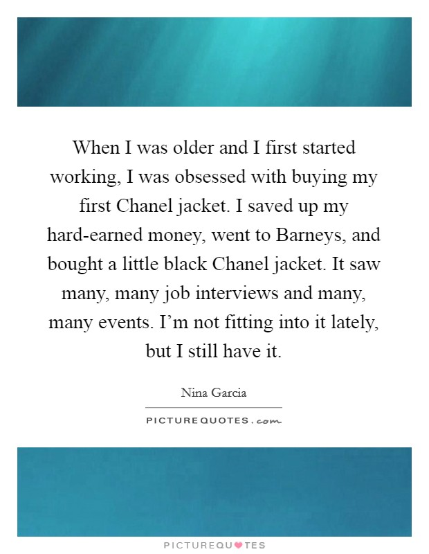 When I was older and I first started working, I was obsessed with buying my first Chanel jacket. I saved up my hard-earned money, went to Barneys, and bought a little black Chanel jacket. It saw many, many job interviews and many, many events. I'm not fitting into it lately, but I still have it Picture Quote #1