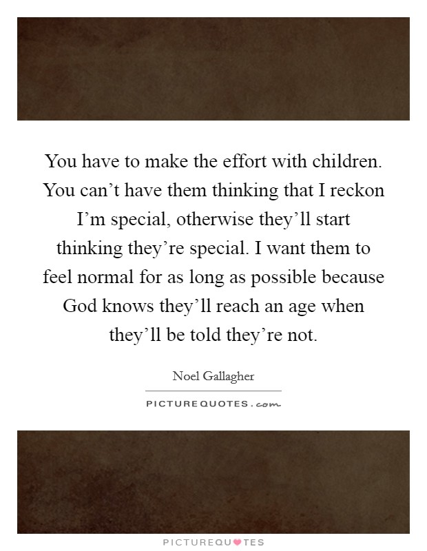 You have to make the effort with children. You can't have them thinking that I reckon I'm special, otherwise they'll start thinking they're special. I want them to feel normal for as long as possible because God knows they'll reach an age when they'll be told they're not Picture Quote #1